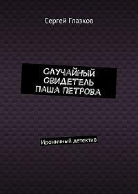 Сергей Глазков -Случайный свидетель Паша Петрова. Ироничный детектив