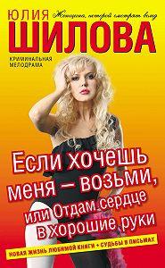 Юлия Шилова - Если хочешь меня – возьми, или Отдам сердце в хорошие руки