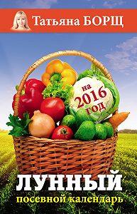 Татьяна Борщ - Лунный посевной календарь на 2016 год