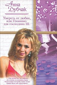 Анна Дубчак - Умереть от любви, или Пианино для господина Ш.