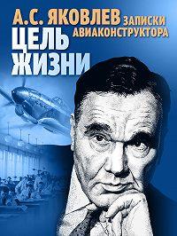 Александр Яковлев -Цель жизни. Записки авиаконструктора