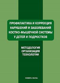Коллектив Авторов - Профилактика и коррекция нарушений и заболеваний костно-мышечной системы у детей и подростков