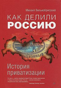 Михаил Вилькобрисский -Как делили Россию. История приватизации