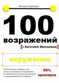 Евгений Францев -100возражений. окружение