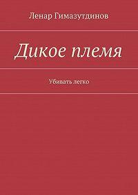 Ленар Гимазутдинов -Дикое племя. Убивать легко