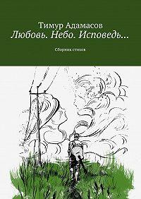 Тимур Адамасов -Любовь. Небо. Исповедь… Сборник стихов