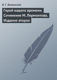 В. Г. Белинский - Герой нашего времени. Сочинение М. Лермонтова. Издание второе