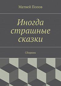 Матвей Попов - Иногда страшные сказки. Сборник