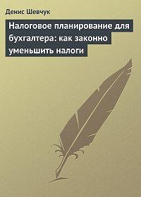 Денис Шевчук -Налоговое планирование для бухгалтера: как законно уменьшить налоги