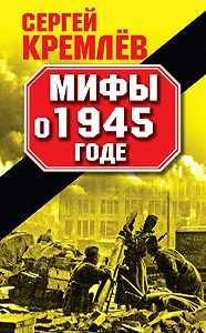 Сергей  Кремлев -Мифы о 1945 годе
