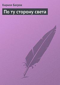 Кирилл Багров - По ту сторону света