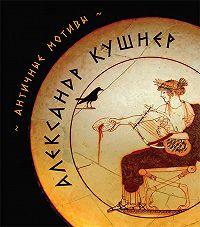 Александр Кушнер - Античные мотивы (сборник)