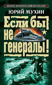 Юрий Мухин -Если бы не генералы!