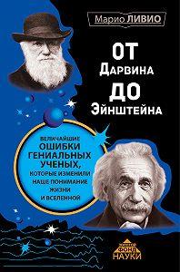 Марио Ливио - От Дарвина до Эйнштейна. Величайшие ошибки гениальных ученых, которые изменили наше понимание жизни и вселенной
