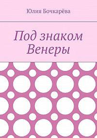Юлия Бочкарёва -Под знаком Венеры