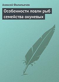 Алексей Филипьечев - Особенности ловли рыб семейства окуневых