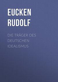 Rudolf Eucken -Die Träger des deutschen Idealismus