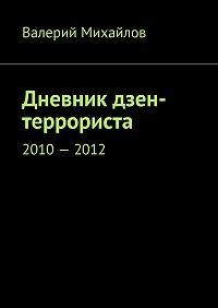 Валерий Михайлов - Дневник дзен-террориста. 2010–2012