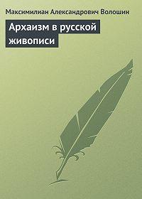 Максимилиан Александрович Волошин -Архаизм в русской живописи