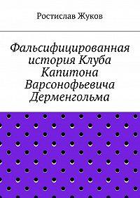 Ростислав Жуков -Фальсифицированная история Клуба Капитона Варсонофьевича Дерменгольма