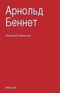 Арнольд Беннет -«Великий Вавилон»