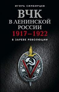Игорь Симбирцев - ВЧК в ленинской России. 1917–1922: В зареве революции