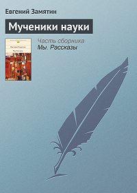 Евгений Замятин - Мученики науки