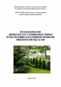 Коллектив авторов -Использование древесно-кустарниковых пород в озеленении населенных пунктов Пензенской области