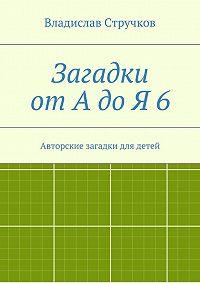 Владислав Стручков - Загадкиот АдоЯ6. Авторские загадки для детей