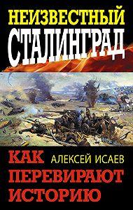 Алексей Исаев -Неизвестный Сталинград. Как перевирают историю