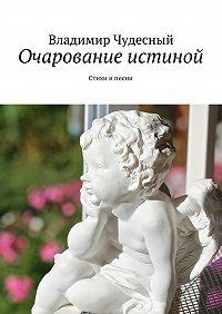 Владимир Чудесный -Очарование истиной. Стихи ипесни