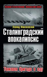 Леонид Фиалковский -Сталинградский апокалипсис. Танковая бригада в аду