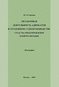 Юрий Гармаев -Незаконная деятельность адвокатов в уголовном судопроизводстве, средства предупреждения и нейтрализации