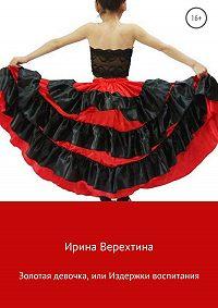 Ирина Верехтина -Золотая девочка, или Издержки воспитания