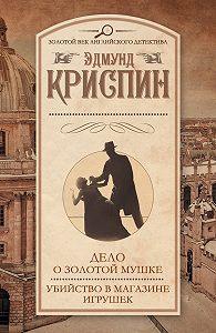Эдмунд Криспин - Дело о золотой мушке. Убийство в магазине игрушек (сборник)