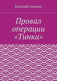 Виталий Скворец - Провал операции «Тинка»