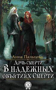 Анна Пальцева -Дочь Смерти. В надежных объятиях Смерти