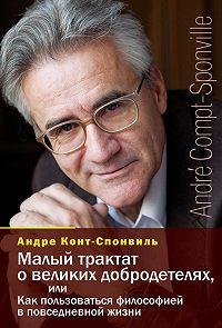 Андре Конт-Спонвиль - Малый трактат о великих добродетелях, или Как пользоваться философией в повседневной жизни
