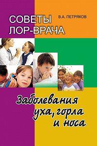 Владимир Петряков - Советы лор-врача. Заболевания уха, горла и носа