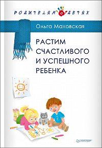 Ольга Ивановна Маховская -Растим счастливого и успешного ребенка
