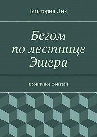 Виктория Лик -Бегом полестнице Эшера