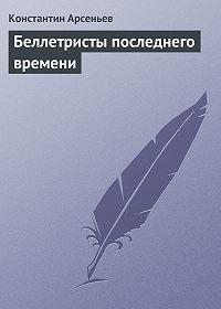 Константин Арсеньев - Беллетристы последнего времени