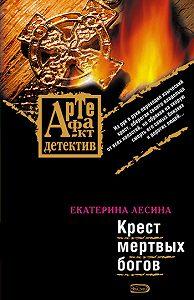 Екатерина Лесина - Крест мертвых богов