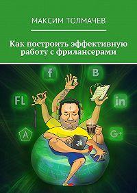 Максим Толмачев -Как построить эффективную работу сфрилансерами