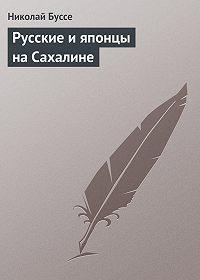 Николай Буссе - Русские и японцы на Сахалине