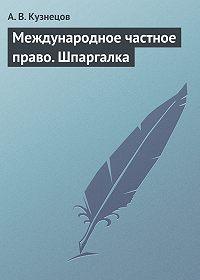А. Кузнецов - Международное частное право. Шпаргалка