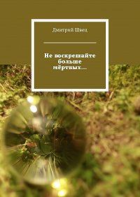 Дмитрий Швец -Невоскрешайте больше мёртвых…