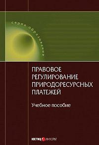 Коллектив Авторов -Правовое регулирование природоресурсных платежей: учебное пособие