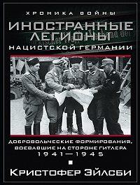 Кристофер Эйлсби - Иностранные легионы нацистской Германии. Добровольческие формирования, воевавшие на стороне Гитлера. 1941–1945