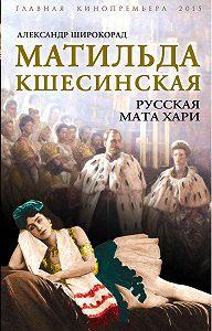 Александр Широкорад -Матильда Кшесинская. Русская Мата Хари